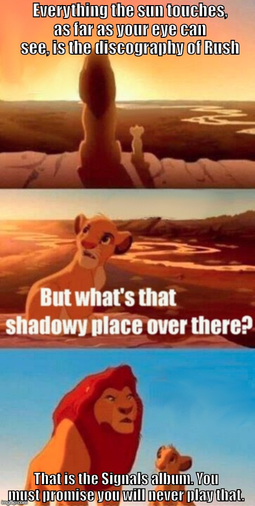 R.I.P. Neal Peart | Everything the sun touches, as far as your eye can see, is the discography of Rush That is the Signals album. You must promise you will neve | image tagged in memes,simba shadowy place,rush,drummer,neal peart | made w/ Imgflip meme maker