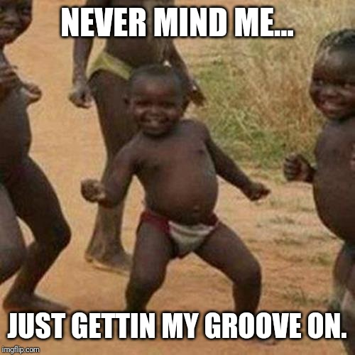 Third World Success Kid Meme | NEVER MIND ME... JUST GETTIN MY GROOVE ON. | image tagged in memes,third world success kid | made w/ Imgflip meme maker