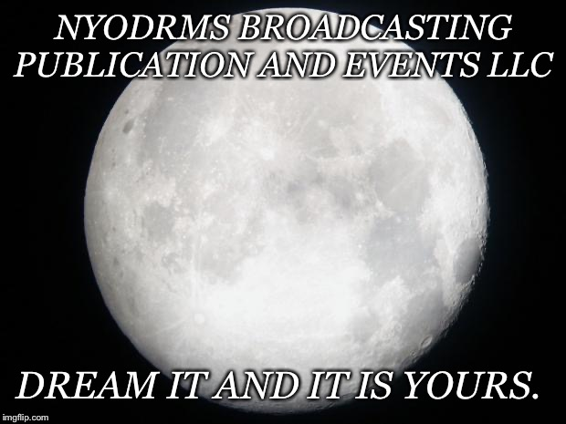 Full Moon | NYODRMS BROADCASTING PUBLICATION AND EVENTS LLC DREAM IT AND IT IS YOURS. | image tagged in full moon | made w/ Imgflip meme maker