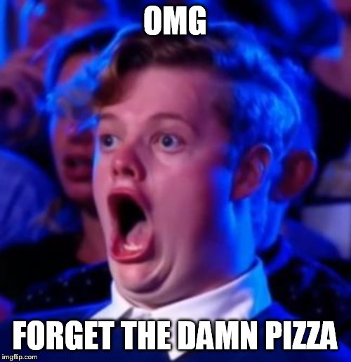 OMG | OMG FORGET THE DAMN PIZZA | image tagged in omg | made w/ Imgflip meme maker