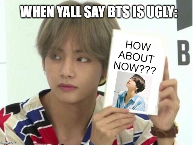 HOW ABOUT NOW??? WHEN YALL SAY BTS IS UGLY: | image tagged in taehyung's note | made w/ Imgflip meme maker