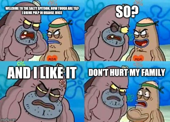 How Tough Are You Meme | WELCOME TO THE SALTY SPITOON, HOW TOUGH ARE YA?  I DRINK PULP IN ORANGE JUICE SO? AND I LIKE IT DON'T HURT MY FAMILY | image tagged in memes,how tough are you | made w/ Imgflip meme maker