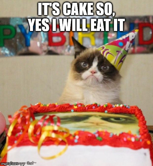 Grumpy Cat Birthday Meme | IT'S CAKE SO, YES I WILL EAT IT | image tagged in memes,grumpy cat birthday,grumpy cat | made w/ Imgflip meme maker