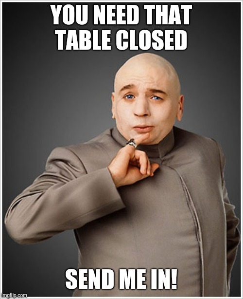 Dr Evil |  YOU NEED THAT TABLE CLOSED; SEND ME IN! | image tagged in memes,dr evil | made w/ Imgflip meme maker