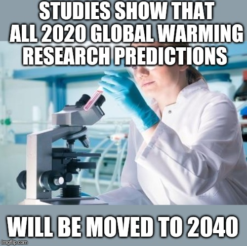Scientist Researcher |  STUDIES SHOW THAT ALL 2020 GLOBAL WARMING RESEARCH PREDICTIONS; WILL BE MOVED TO 2040 | image tagged in scientist researcher | made w/ Imgflip meme maker