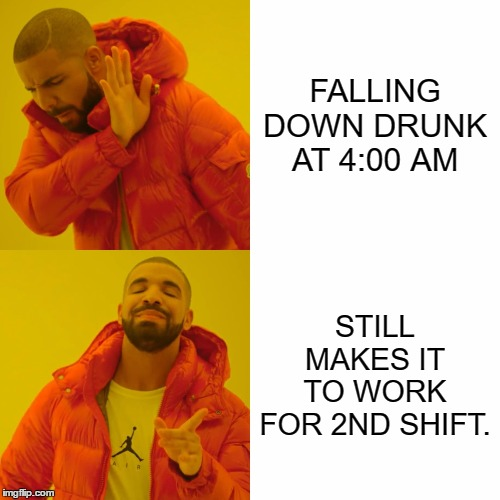 Drake Hotline Bling Meme |  FALLING DOWN DRUNK AT 4:00 AM; STILL MAKES IT TO WORK FOR 2ND SHIFT. | image tagged in memes,drake hotline bling,random,work,drunk,night shift | made w/ Imgflip meme maker