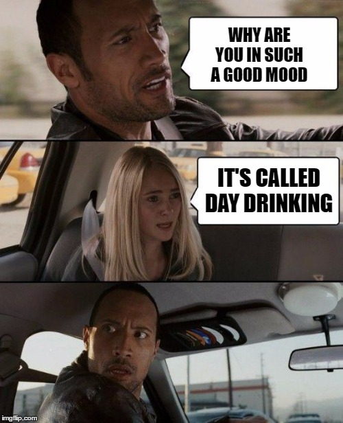 The Rock Driving Meme | WHY ARE YOU IN SUCH A GOOD MOOD IT'S CALLED DAY DRINKING | image tagged in memes,the rock driving,random,drinking | made w/ Imgflip meme maker