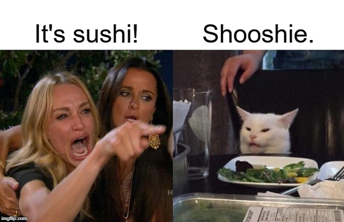 Shooshie. | It's sushi! Shooshie. | image tagged in memes,woman yelling at cat | made w/ Imgflip meme maker