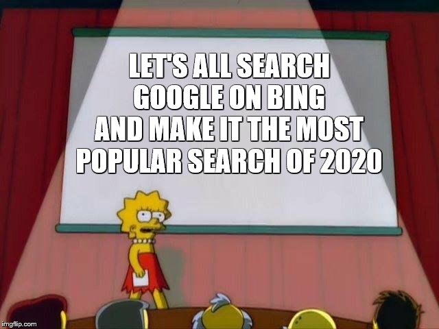 Lisa Simpson's Presentation | LET'S ALL SEARCH GOOGLE ON BING AND MAKE IT THE MOST POPULAR SEARCH OF 2020 | image tagged in lisa simpson's presentation | made w/ Imgflip meme maker