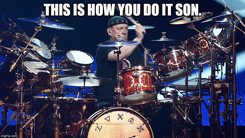 Neil Peart |  THIS IS HOW YOU DO IT SON. | image tagged in neil peart | made w/ Imgflip meme maker