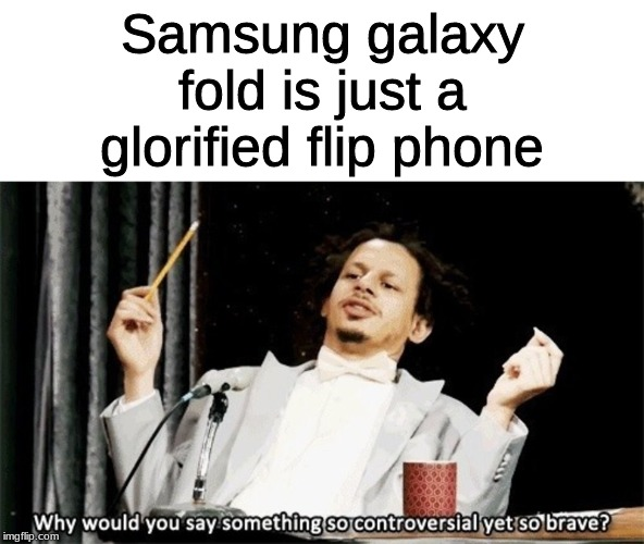 Why would you say something so controversial yet so brave? | Samsung galaxy fold is just a glorified flip phone | image tagged in why would you say something so controversial yet so brave | made w/ Imgflip meme maker