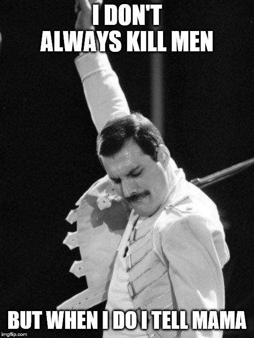 Freddie Mercury | I DON'T ALWAYS KILL MEN BUT WHEN I DO I TELL MAMA | image tagged in freddie mercury | made w/ Imgflip meme maker