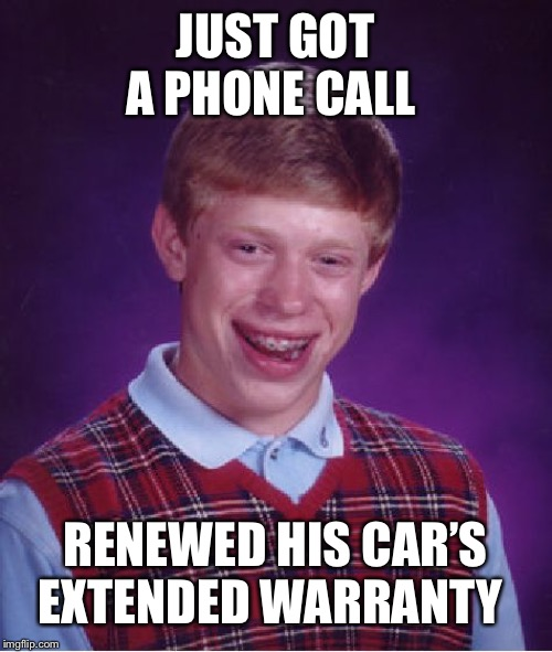Bad Luck Brian Meme | JUST GOT A PHONE CALL RENEWED HIS CAR'S EXTENDED WARRANTY | image tagged in memes,bad luck brian | made w/ Imgflip meme maker