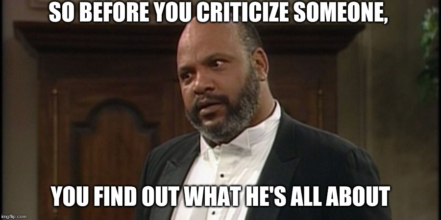 Before you Criticize someone | SO BEFORE YOU CRITICIZE SOMEONE, YOU FIND OUT WHAT HE'S ALL ABOUT | image tagged in criticize someone,memes,uncle phil,fresh prince of bel-air,don't be that person | made w/ Imgflip meme maker