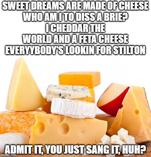 sweet dreams | SWEET DREAMS ARE MADE OF CHEESE WHO AM I TO DISS A BRIE? I CHEDDAR THE WORLD AND A FETA CHEESE EVERYYBODY'S LOOKIN FOR STILTON ADMIT IT, YOU | image tagged in cheese,sweet dreams,parody | made w/ Imgflip meme maker