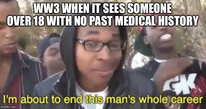 I'm about to end this man's whole career | WW3 WHEN IT SEES SOMEONE OVER 18 WITH NO PAST MEDICAL HISTORY | image tagged in im about to end this mans whole career | made w/ Imgflip meme maker