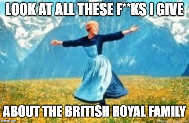 Look At All These Meme | LOOK AT ALL THESE F**KS I GIVE ABOUT THE BRITISH ROYAL FAMILY | image tagged in memes,look at all these | made w/ Imgflip meme maker