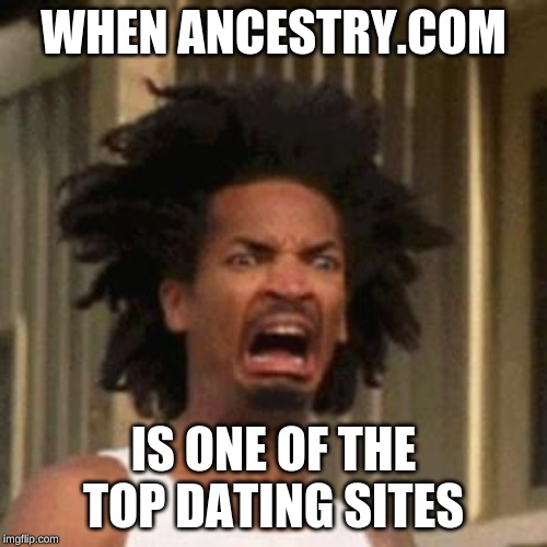 crab man eww |  WHEN ANCESTRY.COM; IS ONE OF THE TOP DATING SITES | image tagged in crab man eww | made w/ Imgflip meme maker