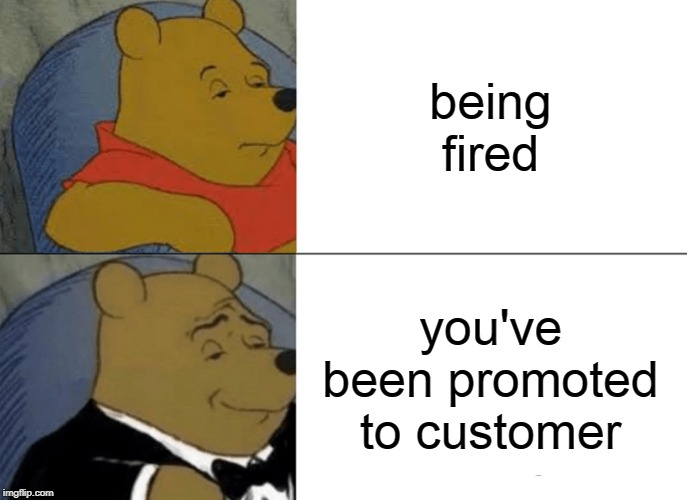 Tuxedo Winnie The Pooh Meme | being fired you've been promoted to customer | image tagged in memes,tuxedo winnie the pooh | made w/ Imgflip meme maker