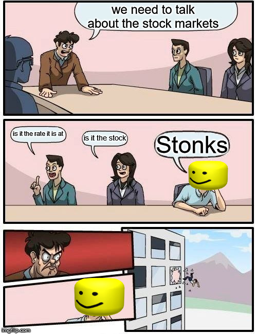 Boardroom Meeting Suggestion |  we need to talk about the stock markets; is it the rate it is at; is it the stock; Stonks | image tagged in memes,boardroom meeting suggestion | made w/ Imgflip meme maker