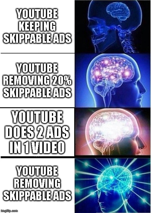 Expanding Brain Meme | YOUTUBE KEEPING SKIPPABLE ADS YOUTUBE REMOVING 20% SKIPPABLE ADS YOUTUBE DOES 2 ADS IN 1 VIDEO YOUTUBE REMOVING SKIPPABLE ADS | image tagged in memes,expanding brain | made w/ Imgflip meme maker