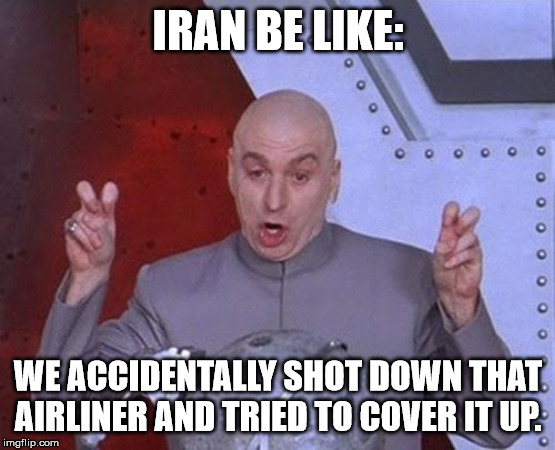 Iran Be Like | IRAN BE LIKE: WE ACCIDENTALLY SHOT DOWN THAT AIRLINER AND TRIED TO COVER IT UP. | image tagged in memes,dr evil laser,be like | made w/ Imgflip meme maker
