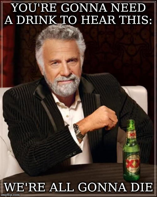 The Most Interesting Man In The World Meme | YOU'RE GONNA NEED A DRINK TO HEAR THIS: WE'RE ALL GONNA DIE | image tagged in memes,the most interesting man in the world | made w/ Imgflip meme maker