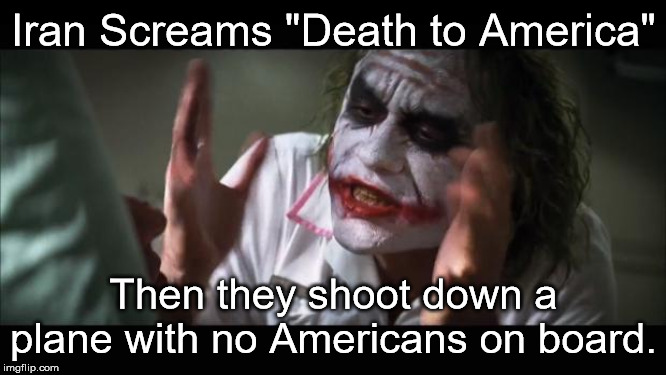 "And everybody loses their minds | Iran Screams ""Death to America"" Then they shoot down a plane with no Americans on board. 
