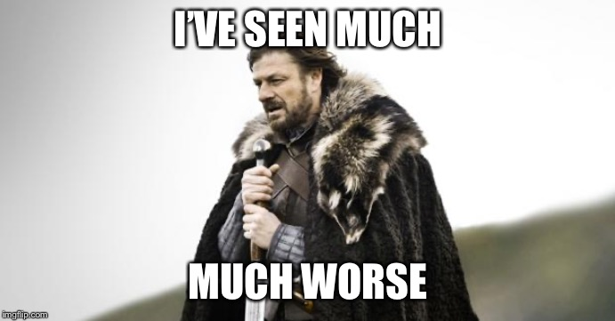 Winter Is Coming | I'VE SEEN MUCH MUCH WORSE | image tagged in winter is coming | made w/ Imgflip meme maker