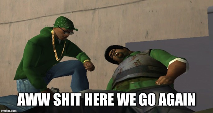 Big Smoke Die | AWW SHIT HERE WE GO AGAIN | image tagged in big smoke die | made w/ Imgflip meme maker