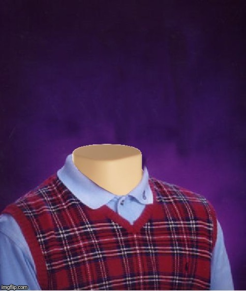 Bad Luck Brian Headless | image tagged in bad luck brian headless | made w/ Imgflip meme maker