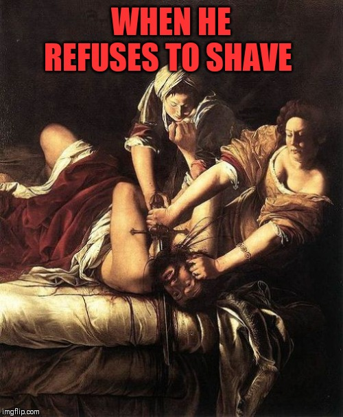 WHEN HE REFUSES TO SHAVE | image tagged in an extremely close shave,baroque painting,off with his head,just joshing | made w/ Imgflip meme maker