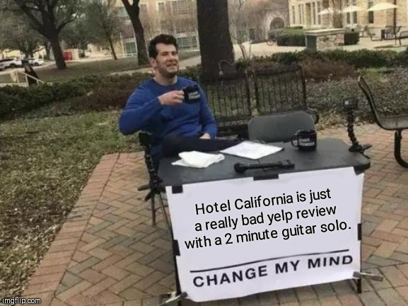 Change My Mind Meme | Hotel California is just a really bad yelp review with a 2 minute guitar solo. | image tagged in memes,change my mind | made w/ Imgflip meme maker