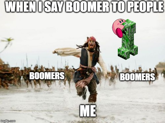 Jack Sparrow Being Chased Meme | WHEN I SAY BOOMER TO PEOPLE ME BOOMERS BOOMERS | image tagged in memes,jack sparrow being chased | made w/ Imgflip meme maker