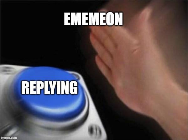 Blank Nut Button Meme | EMEMEON REPLYING | image tagged in memes,blank nut button | made w/ Imgflip meme maker