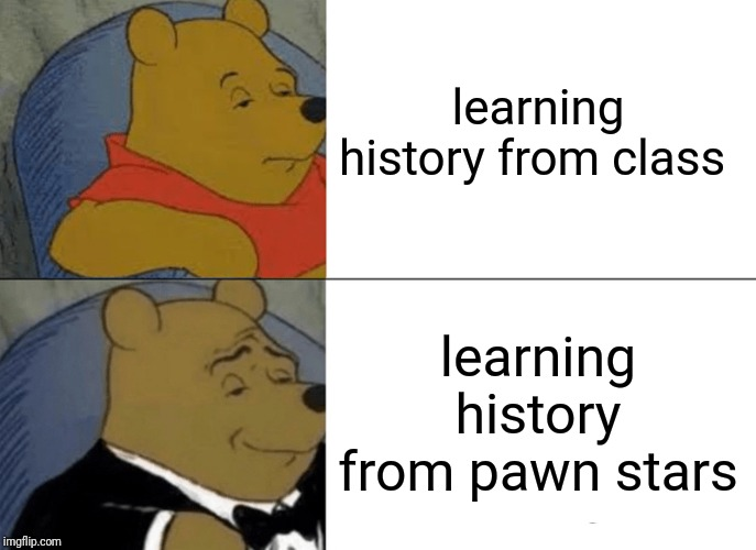 Tuxedo Winnie The Pooh Meme | learning history from class learning history from pawn stars | image tagged in memes,tuxedo winnie the pooh | made w/ Imgflip meme maker
