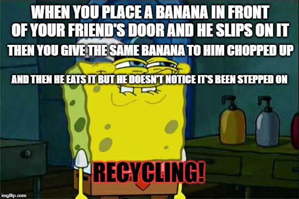 hehehehehehehehehehehehehe | WHEN YOU PLACE A BANANA IN FRONT OF YOUR FRIEND'S DOOR AND HE SLIPS ON IT THEN YOU GIVE THE SAME BANANA TO HIM CHOPPED UP AND THEN HE EATS I | image tagged in memes,dont you squidward,banana,recycling,prank | made w/ Imgflip meme maker