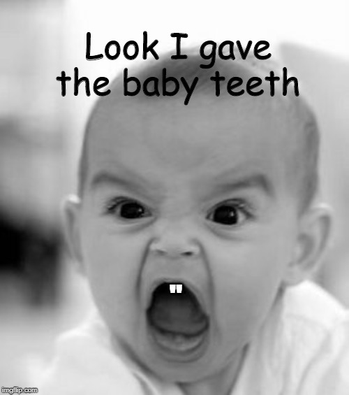 "Angry Baby | "" Look I gave the baby teeth 