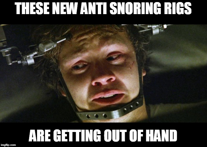 The things you do because you are terrified of your wife | THESE NEW ANTI SNORING RIGS ARE GETTING OUT OF HAND | image tagged in just a joke,but she does know where i sleep | made w/ Imgflip meme maker