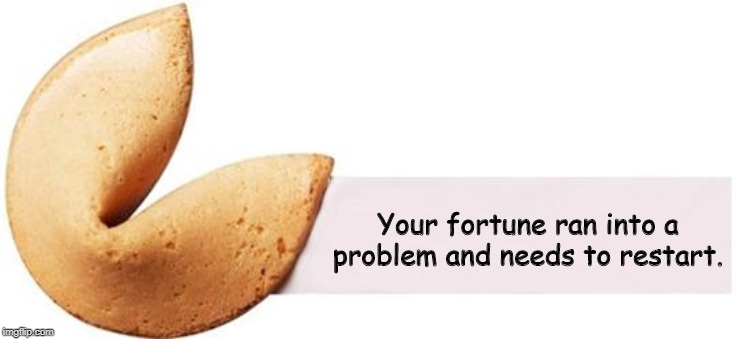 Fortune Cookie |  Your fortune ran into a problem and needs to restart. | image tagged in fortune cookie | made w/ Imgflip meme maker