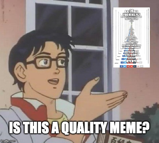 Is This A Pigeon Meme | IS THIS A QUALITY MEME? | image tagged in memes,is this a pigeon | made w/ Imgflip meme maker