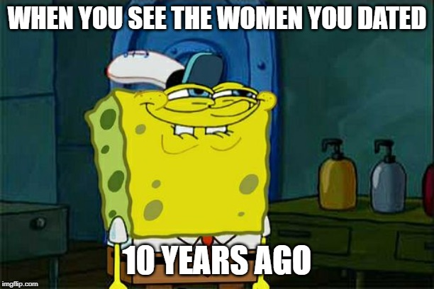 Dont You Squidward Meme | WHEN YOU SEE THE WOMEN YOU DATED 10 YEARS AGO | image tagged in memes,dont you squidward | made w/ Imgflip meme maker
