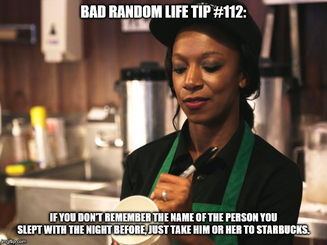 BAD RANDOM LIFE TIP #112: IF YOU DON'T REMEMBER THE NAME OF THE PERSON YOU SLEPT WITH THE NIGHT BEFORE, JUST TAKE HIM OR HER TO STARBUCKS. | image tagged in starbucks barista asking for name | made w/ Imgflip meme maker