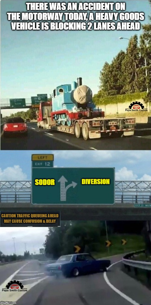 Delays expected. | THERE WAS AN ACCIDENT ON THE MOTORWAY TODAY, A HEAVY GOODS VEHICLE IS BLOCKING 2 LANES AHEAD DIVERSION SODOR CAUTION TRAFFIC QUEUEING AHEAD | image tagged in thomas the tank engine,confusion,queue,delay,car drift meme,roads | made w/ Imgflip meme maker