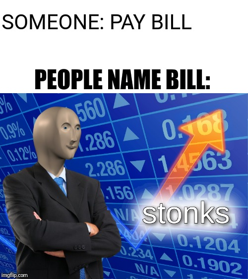 stonks |  SOMEONE: PAY BILL; PEOPLE NAME BILL: | image tagged in stonks | made w/ Imgflip meme maker