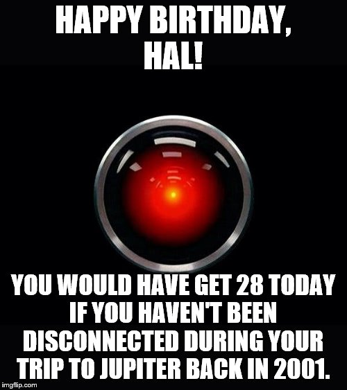 01/12/1992 |  HAPPY BIRTHDAY, HAL! YOU WOULD HAVE GET 28 TODAY IF YOU HAVEN'T BEEN DISCONNECTED DURING YOUR TRIP TO JUPITER BACK IN 2001. | image tagged in 2001 a space odyssey,hal 9000,computer,space,memes | made w/ Imgflip meme maker