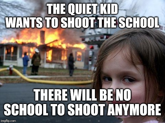 Disaster Girl Meme | THE QUIET KID WANTS TO SHOOT THE SCHOOL THERE WILL BE NO SCHOOL TO SHOOT ANYMORE | image tagged in memes,disaster girl | made w/ Imgflip meme maker