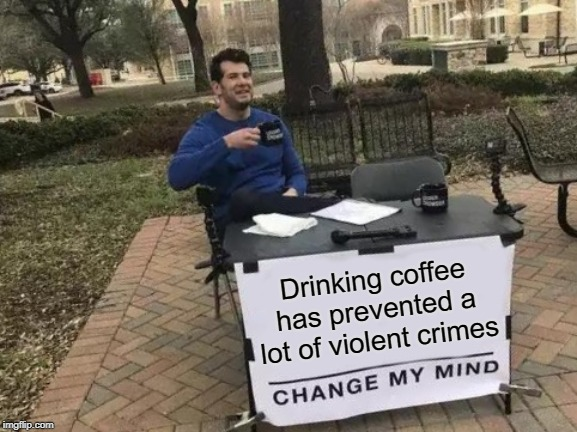 It has prevented me from commiting a lot of violent crimes, for sure! | Drinking coffee has prevented a lot of violent crimes | image tagged in memes,change my mind,i love coffee | made w/ Imgflip meme maker