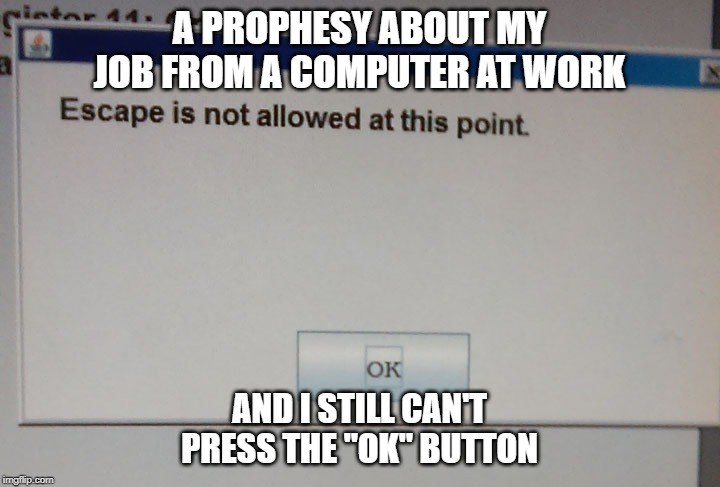 "A PROPHESY ABOUT MY JOB FROM A COMPUTER AT WORK AND I STILL CAN'T PRESS THE ""OK"" BUTTON 