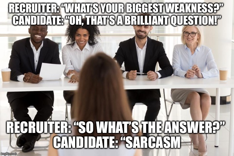"Duhhhhh... |  RECRUITER: ""WHAT'S YOUR BIGGEST WEAKNESS?""  CANDIDATE: ""OH, THAT'S A BRILLIANT QUESTION!""; RECRUITER: ""SO WHAT'S THE ANSWER?""  CANDIDATE: ""SARCASM 